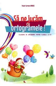 Sa ne jucam cu ortogramele! Culegere de ortograme pentru clasele II-IV - Paula-Carmen Andrei