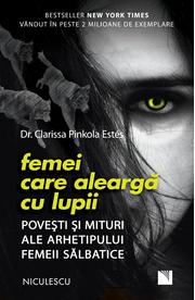 Femei care alearga cu lupii. Povesti si mituri ale arhetipului femeii salbatice - Dr. Clarissa Pinkola Estes