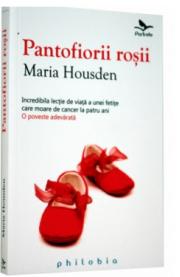 Pantofiorii rosii (Incredibila lectie de viata a unei fetite care moare de cancer la patru ani) - de Maria Housden
