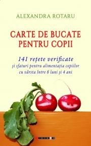 Carte de bucate pentru copii - 141 retete verificate si sfaturi pentru alimentatia copiilor cu varsta intre 6 luni si 4 ani - Alexandra ROTARU
