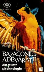 Bazaconii adevarate... din stiinta si tehnologie - Editie ilustrata