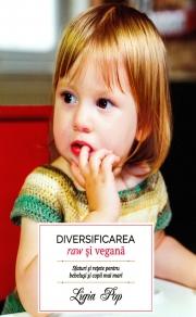 Diversificarea raw si vegana. Sfaturi si retete pentru bebelusi si copii mai mari - Ligia Pop